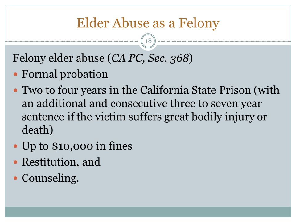 Elder Abuse as a Felony Felony elder abuse (CA PC, Sec. 368) Formal probation Two to four years in the California State Prison (with an additional and