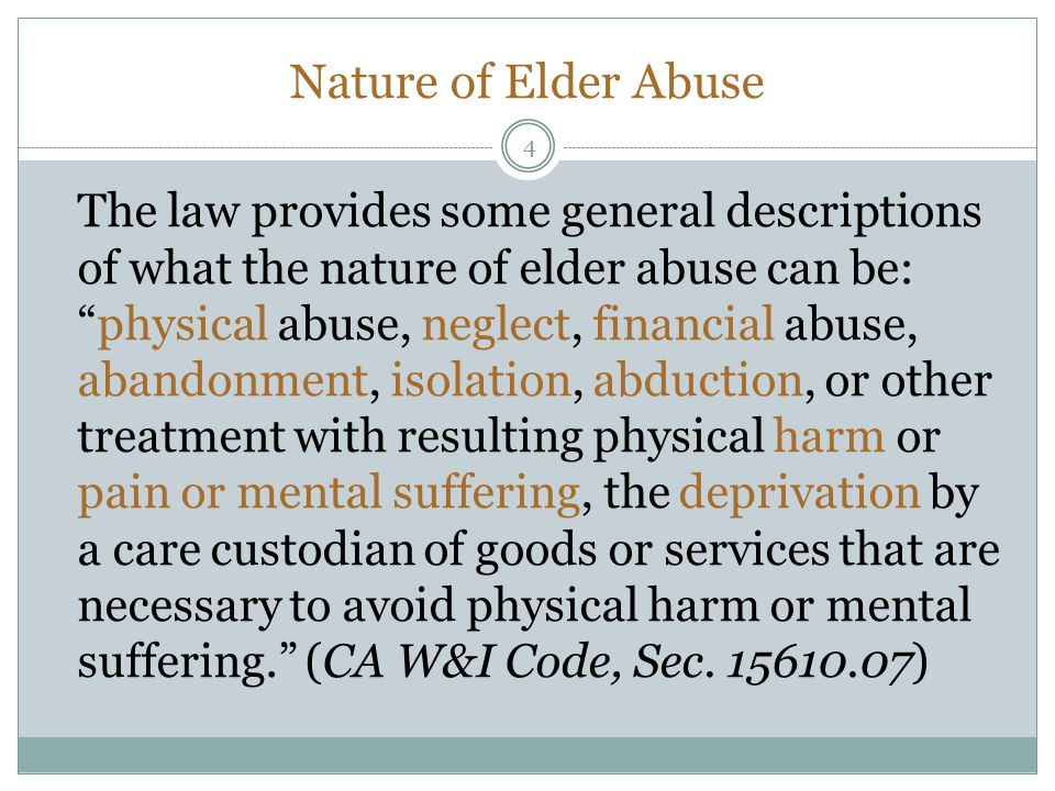 Nature of Elder Abuse The law provides some general descriptions of what the nature of elder abuse can be:physical abuse, neglect, financial abuse, abandonment, isolation, abduction, or other treatment with resulting physical harm or pain or mental suffering, the deprivation by a care custodian of goods or services that are necessary to avoid physical harm or mental suffering.