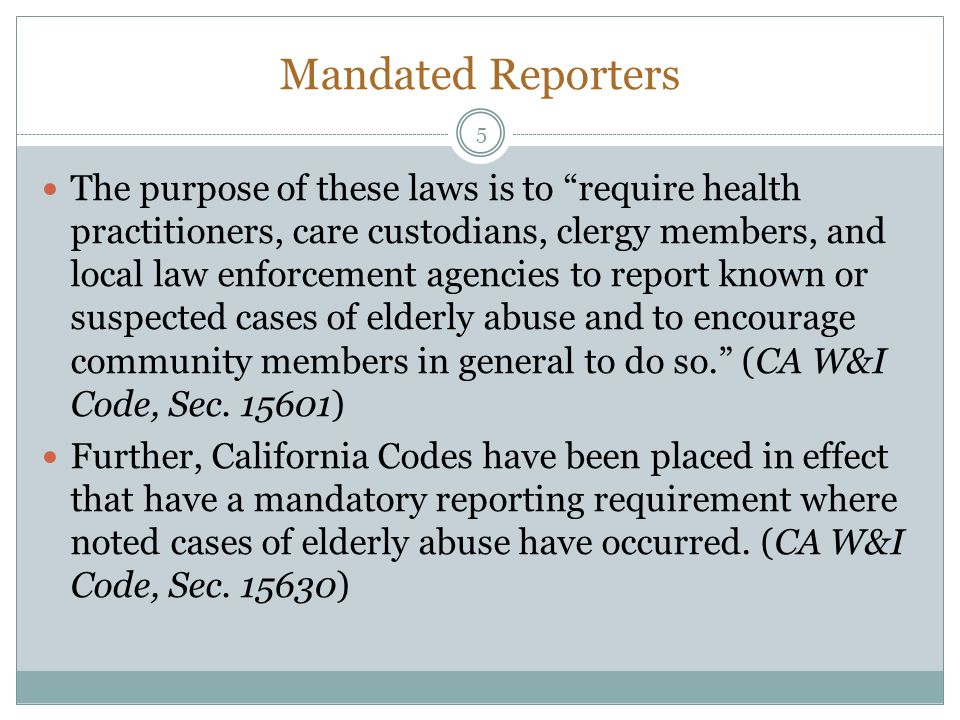 Mandated Reporters The purpose of these laws is to require health practitioners, care custodians, clergy members, and local law enforcement agencies to report known or suspected cases of elderly abuse and to encourage community members in general to do so.