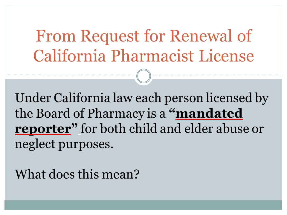 From Request for Renewal of California Pharmacist License Under California law each person licensed by the Board of Pharmacy is a mandated reporter for both child and elder abuse or neglect purposes.