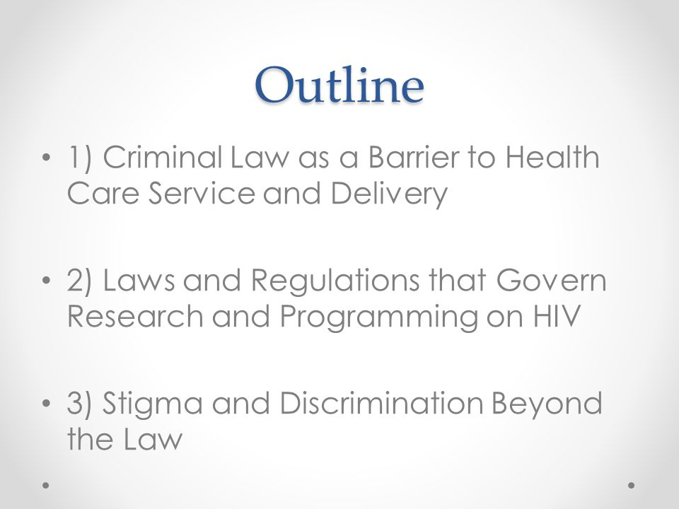 Outline 1) Criminal Law as a Barrier to Health Care Service and Delivery 2) Laws and Regulations that Govern Research and Programming on HIV 3) Stigma and Discrimination Beyond the Law