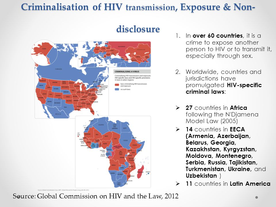 Criminalisation of HIV transmission, Exposure & Non- disclosure 1.In over 60 countries, it is a crime to expose another person to HIV or to transmit it, especially through sex.