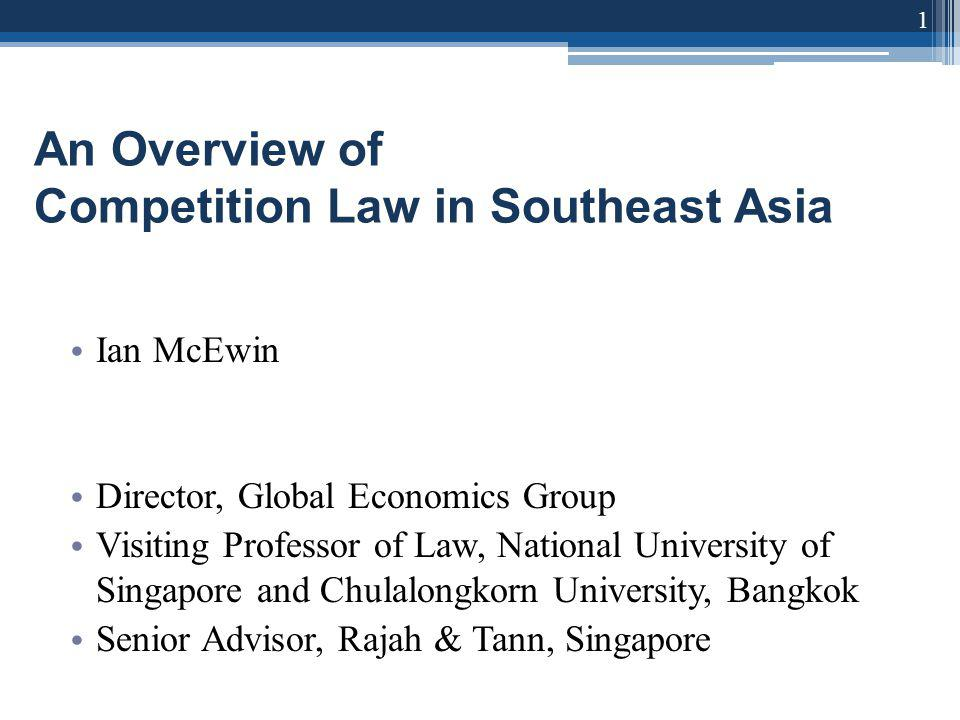 An Overview of Competition Law in Southeast Asia Ian McEwin Director, Global Economics Group Visiting Professor of Law, National University of Singapore and Chulalongkorn University, Bangkok Senior Advisor, Rajah & Tann, Singapore 1