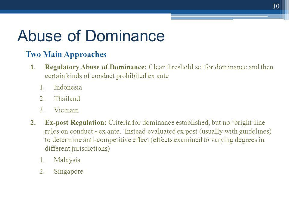 Abuse of Dominance Two Main Approaches 1.Regulatory Abuse of Dominance: Clear threshold set for dominance and then certain kinds of conduct prohibited ex ante 1.Indonesia 2.Thailand 3.Vietnam 2.Ex-post Regulation: Criteria for dominance established, but no bright-line rules on conduct - ex ante.