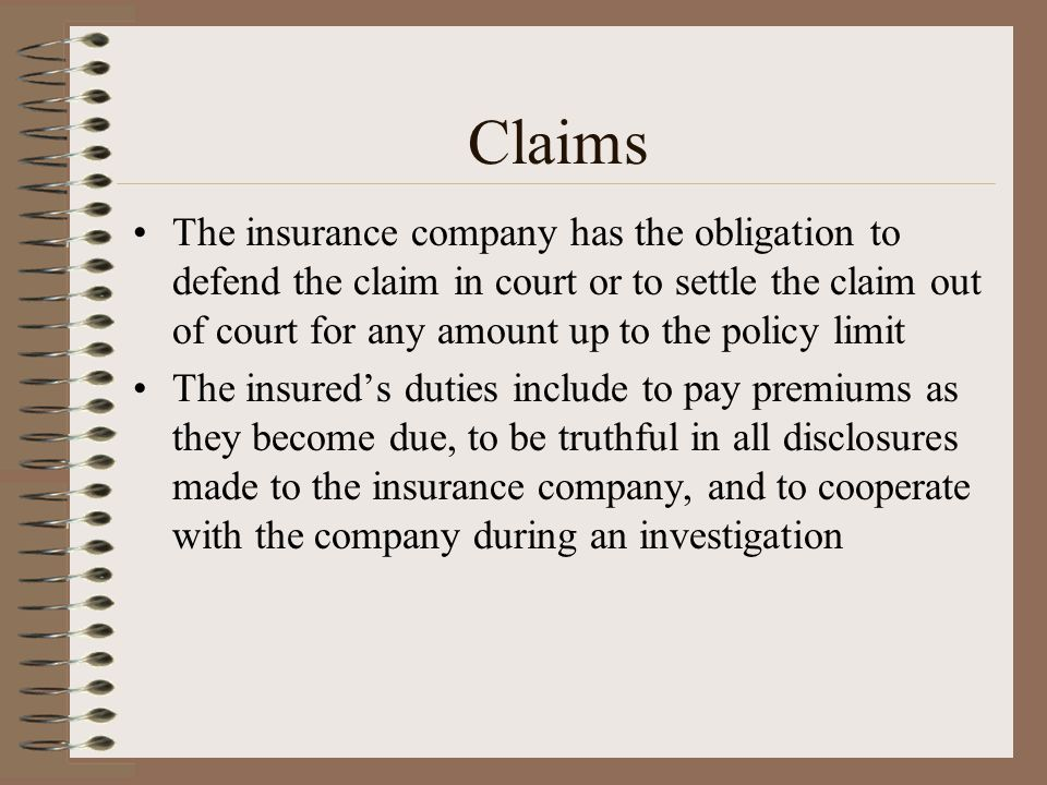 Claims The insurance company has the obligation to defend the claim in court or to settle the claim out of court for any amount up to the policy limit