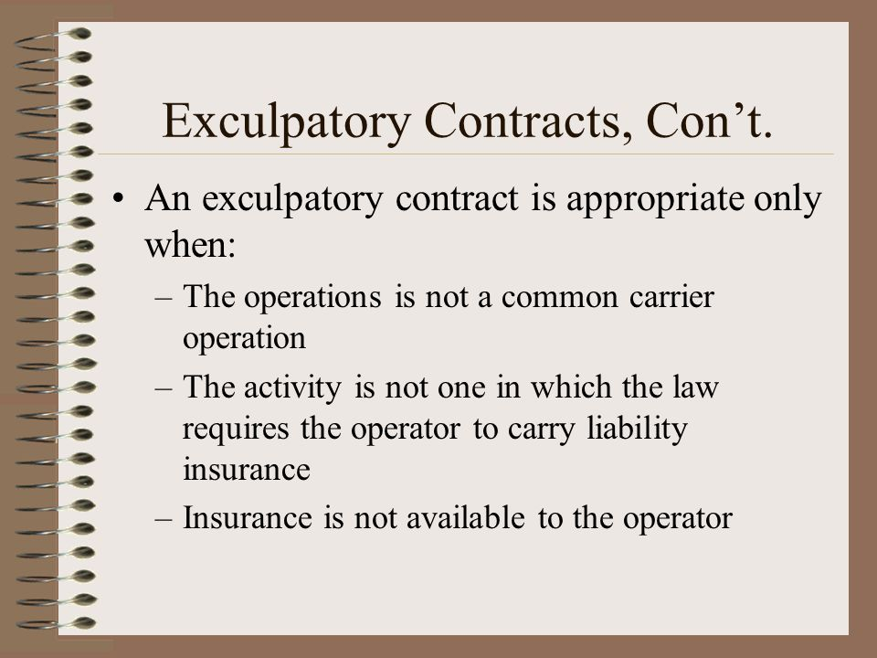 Exculpatory Contracts, Cont. An exculpatory contract is appropriate only when: –The operations is not a common carrier operation –The activity is not