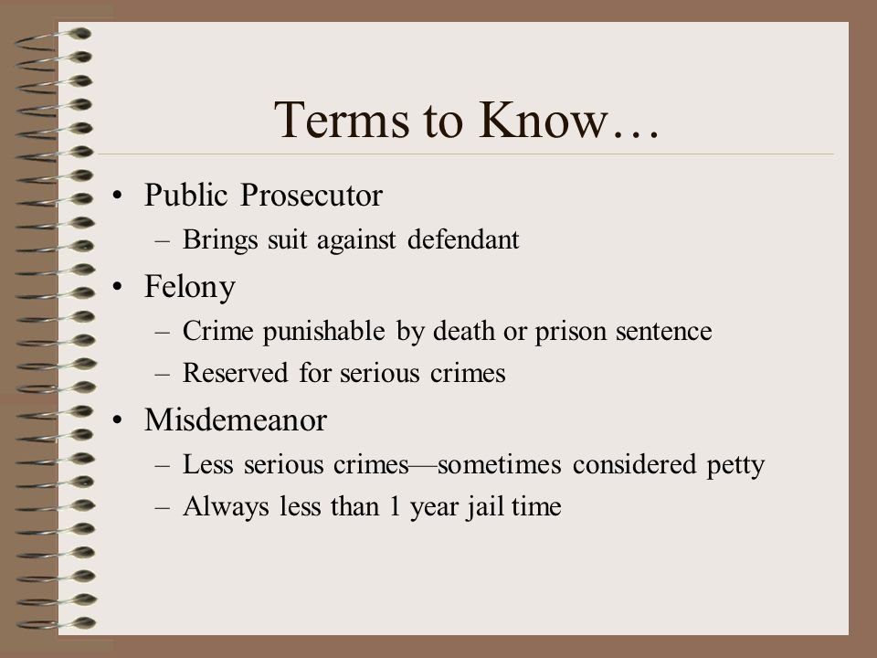 Terms to Know… Public Prosecutor –Brings suit against defendant Felony –Crime punishable by death or prison sentence –Reserved for serious crimes Misd