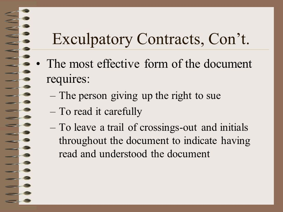 Exculpatory Contracts, Cont. The most effective form of the document requires: –The person giving up the right to sue –To read it carefully –To leave