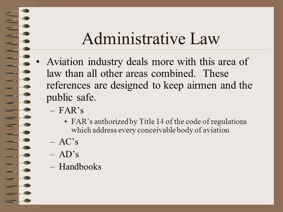 Administrative Law Aviation industry deals more with this area of law than all other areas combined. These references are designed to keep airmen and