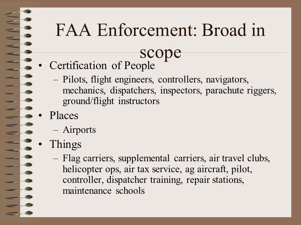 FAA Enforcement: Broad in scope Certification of People –Pilots, flight engineers, controllers, navigators, mechanics, dispatchers, inspectors, parach