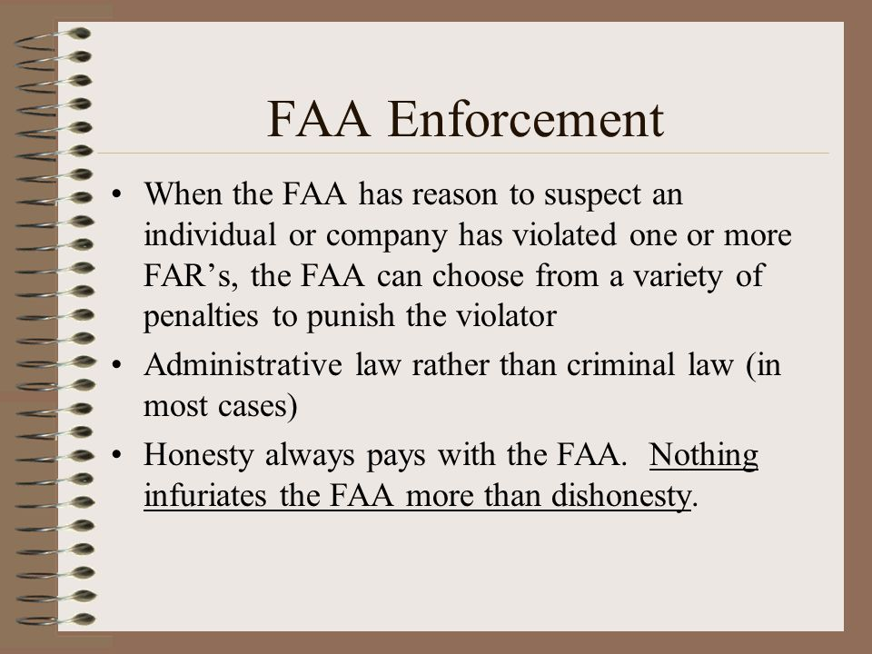 FAA Enforcement When the FAA has reason to suspect an individual or company has violated one or more FARs, the FAA can choose from a variety of penalt