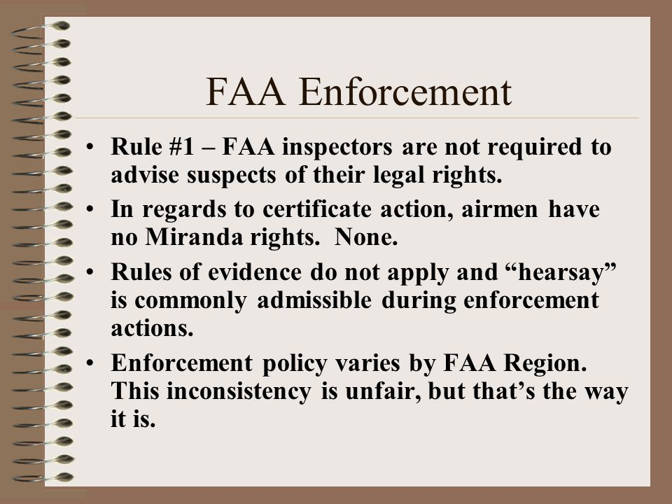 FAA Enforcement Rule #1 – FAA inspectors are not required to advise suspects of their legal rights. In regards to certificate action, airmen have no M