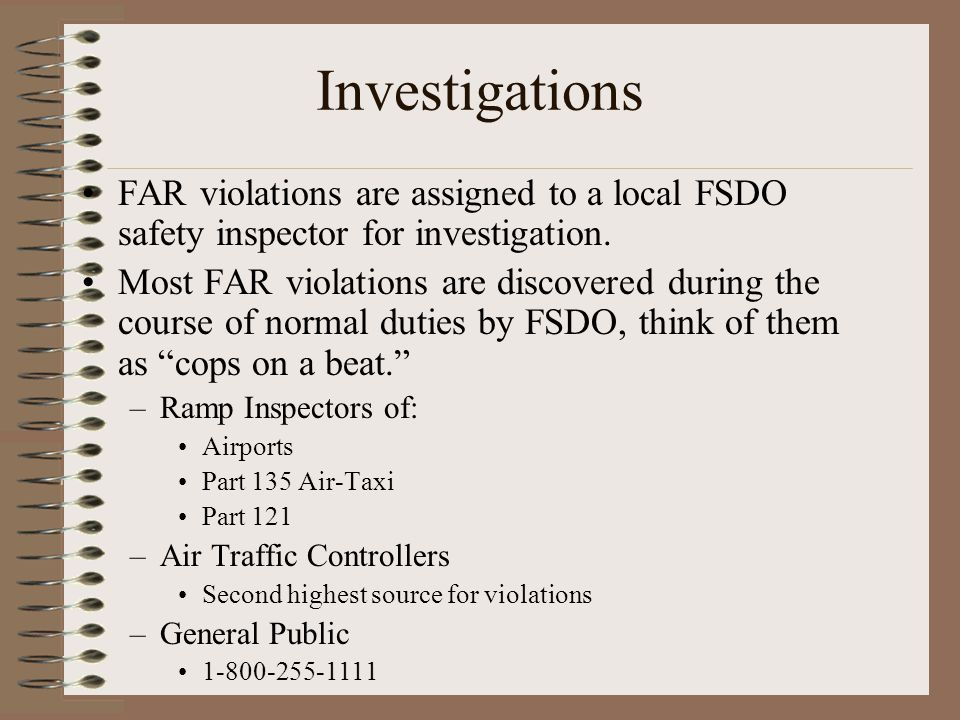 FAR violations are assigned to a local FSDO safety inspector for investigation. Most FAR violations are discovered during the course of normal duties