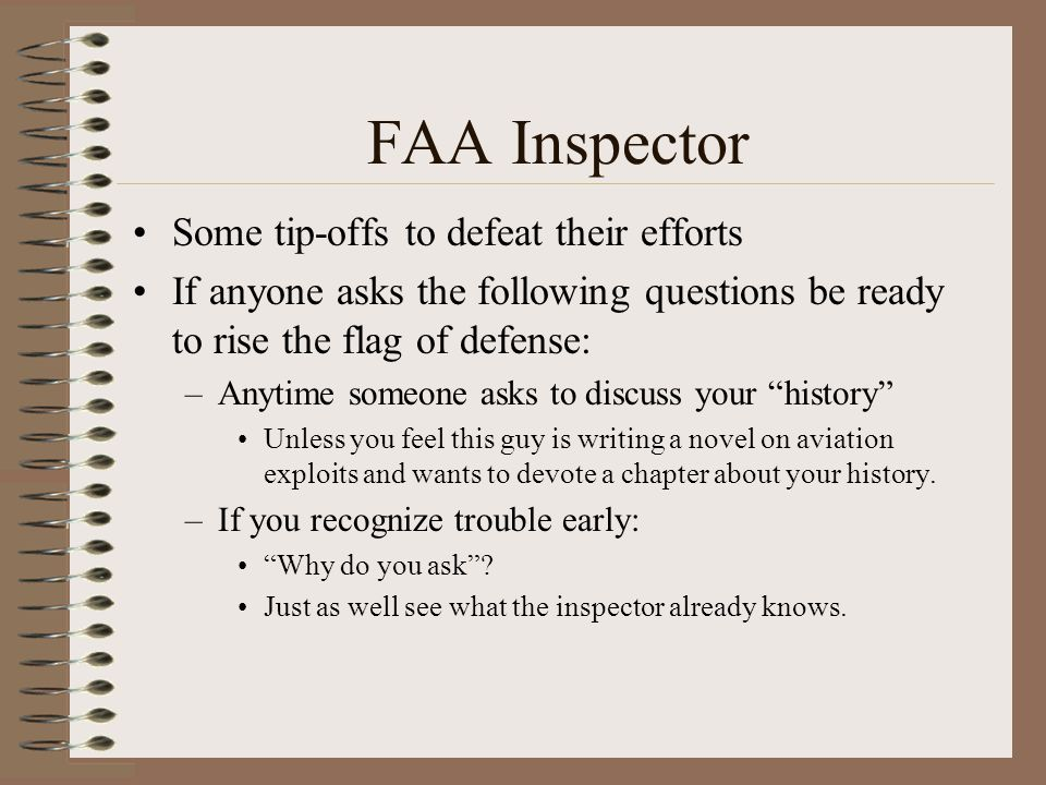 FAA Inspector Some tip-offs to defeat their efforts If anyone asks the following questions be ready to rise the flag of defense: –Anytime someone asks