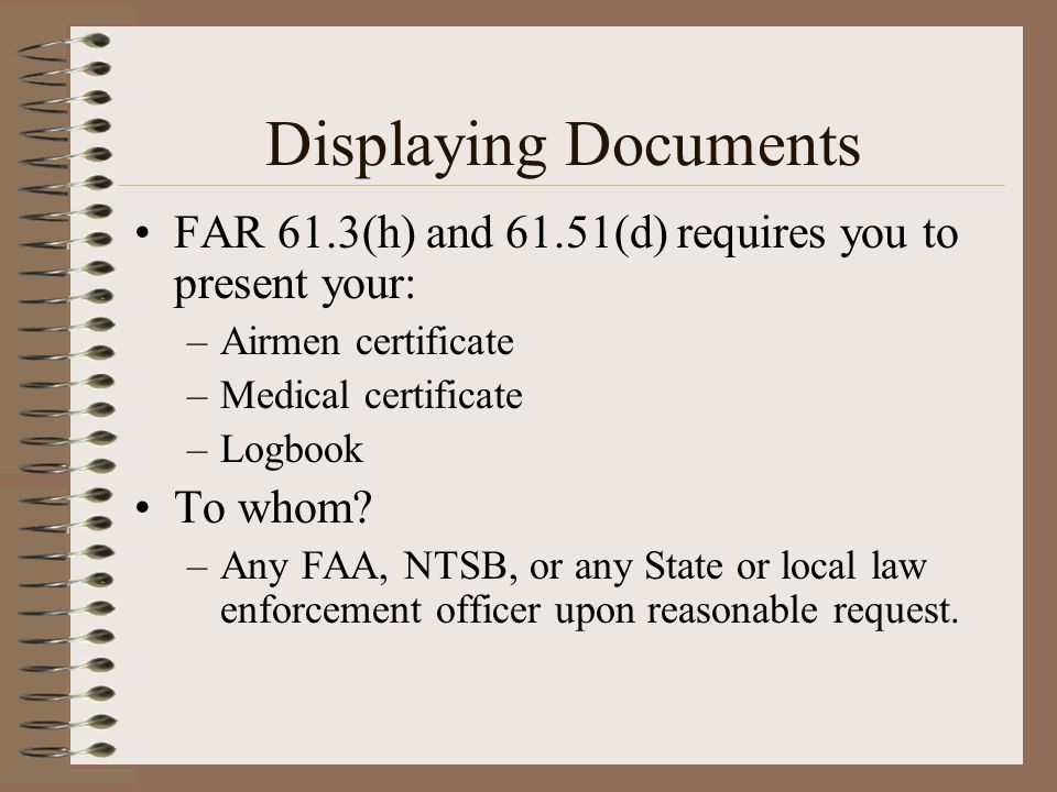 Displaying Documents FAR 61.3(h) and 61.51(d) requires you to present your: –Airmen certificate –Medical certificate –Logbook To whom? –Any FAA, NTSB,