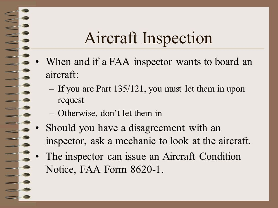 Aircraft Inspection When and if a FAA inspector wants to board an aircraft: –If you are Part 135/121, you must let them in upon request –Otherwise, do