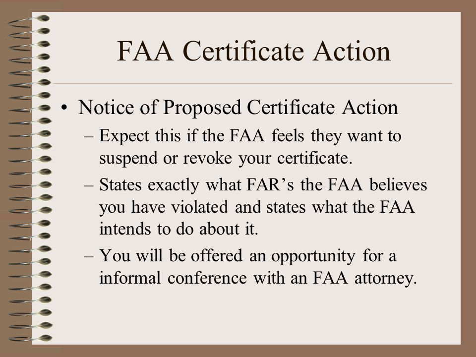 FAA Certificate Action Notice of Proposed Certificate Action –Expect this if the FAA feels they want to suspend or revoke your certificate. –States ex