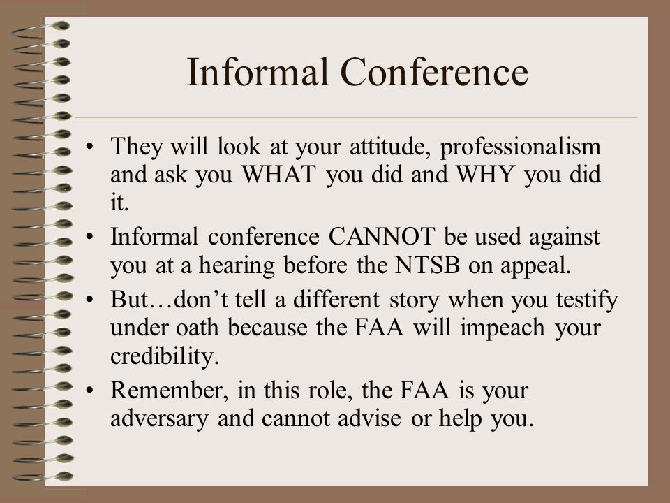Informal Conference They will look at your attitude, professionalism and ask you WHAT you did and WHY you did it. Informal conference CANNOT be used a