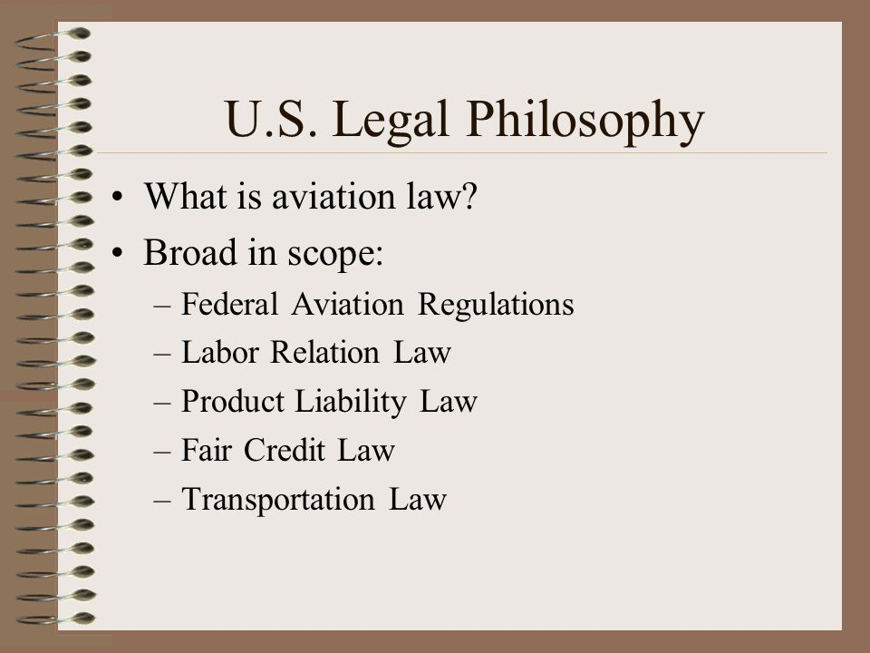 U.S. Legal Philosophy What is aviation law? Broad in scope: –Federal Aviation Regulations –Labor Relation Law –Product Liability Law –Fair Credit Law