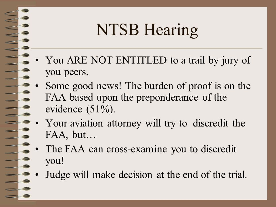 NTSB Hearing You ARE NOT ENTITLED to a trail by jury of you peers. Some good news! The burden of proof is on the FAA based upon the preponderance of t