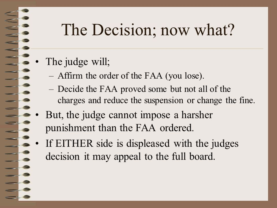 The Decision; now what? The judge will; –Affirm the order of the FAA (you lose). –Decide the FAA proved some but not all of the charges and reduce the