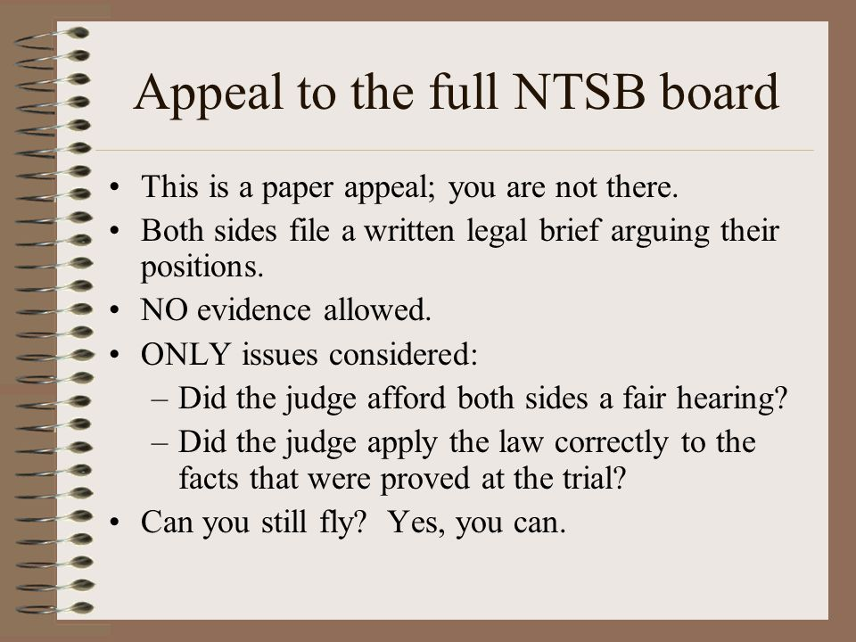 Appeal to the full NTSB board This is a paper appeal; you are not there. Both sides file a written legal brief arguing their positions. NO evidence al