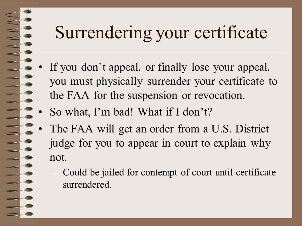 Surrendering your certificate If you dont appeal, or finally lose your appeal, you must physically surrender your certificate to the FAA for the suspe