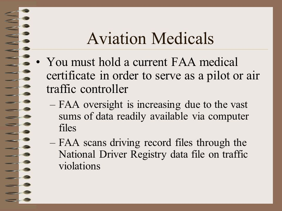 Aviation Medicals You must hold a current FAA medical certificate in order to serve as a pilot or air traffic controller –FAA oversight is increasing