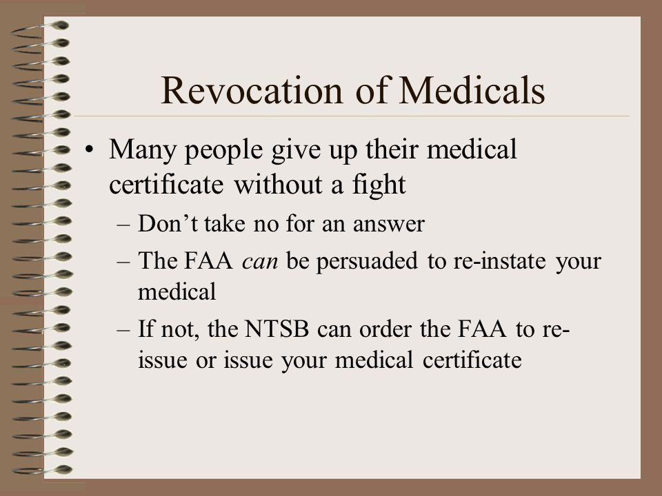Revocation of Medicals Many people give up their medical certificate without a fight –Dont take no for an answer –The FAA can be persuaded to re-insta