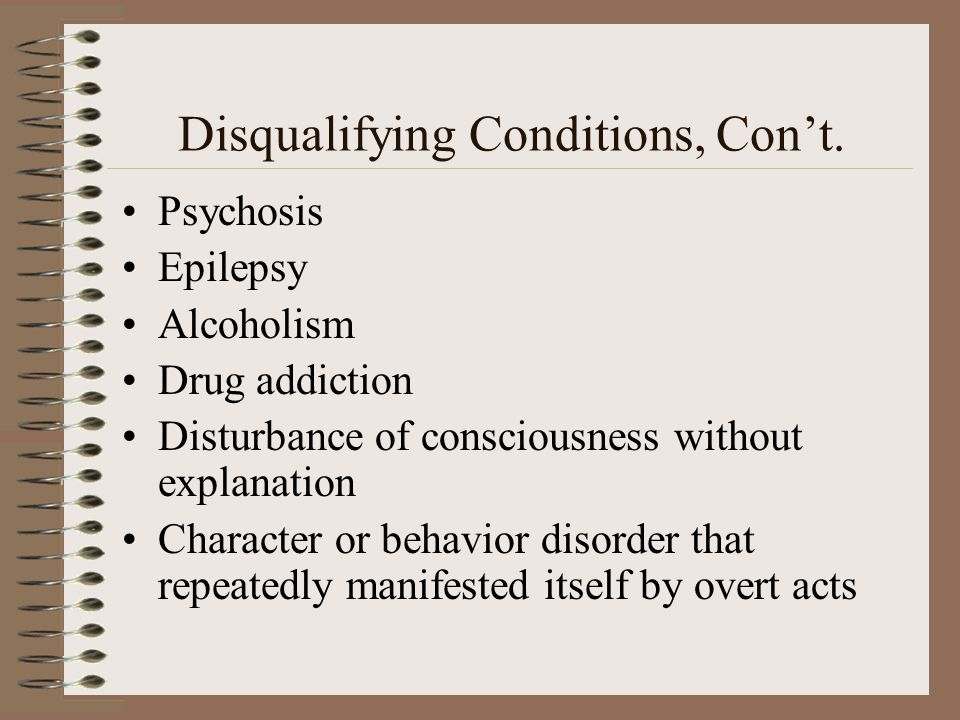 Disqualifying Conditions, Cont. Psychosis Epilepsy Alcoholism Drug addiction Disturbance of consciousness without explanation Character or behavior di