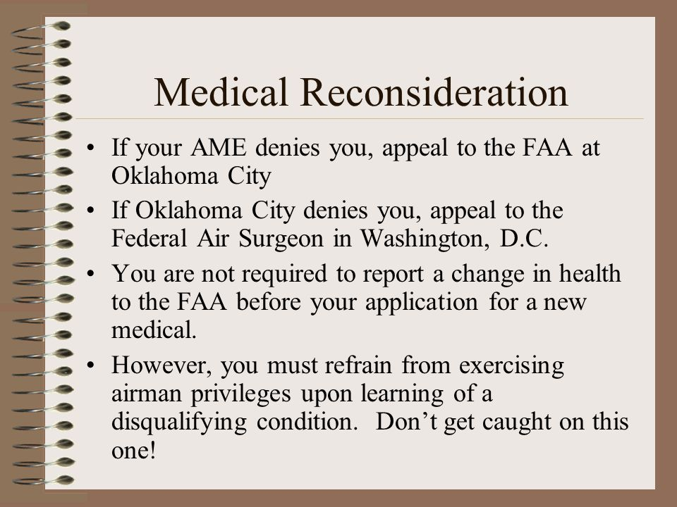 Medical Reconsideration If your AME denies you, appeal to the FAA at Oklahoma City If Oklahoma City denies you, appeal to the Federal Air Surgeon in W