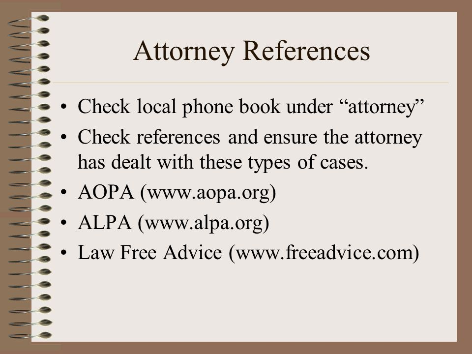 Attorney References Check local phone book under attorney Check references and ensure the attorney has dealt with these types of cases. AOPA (www.aopa