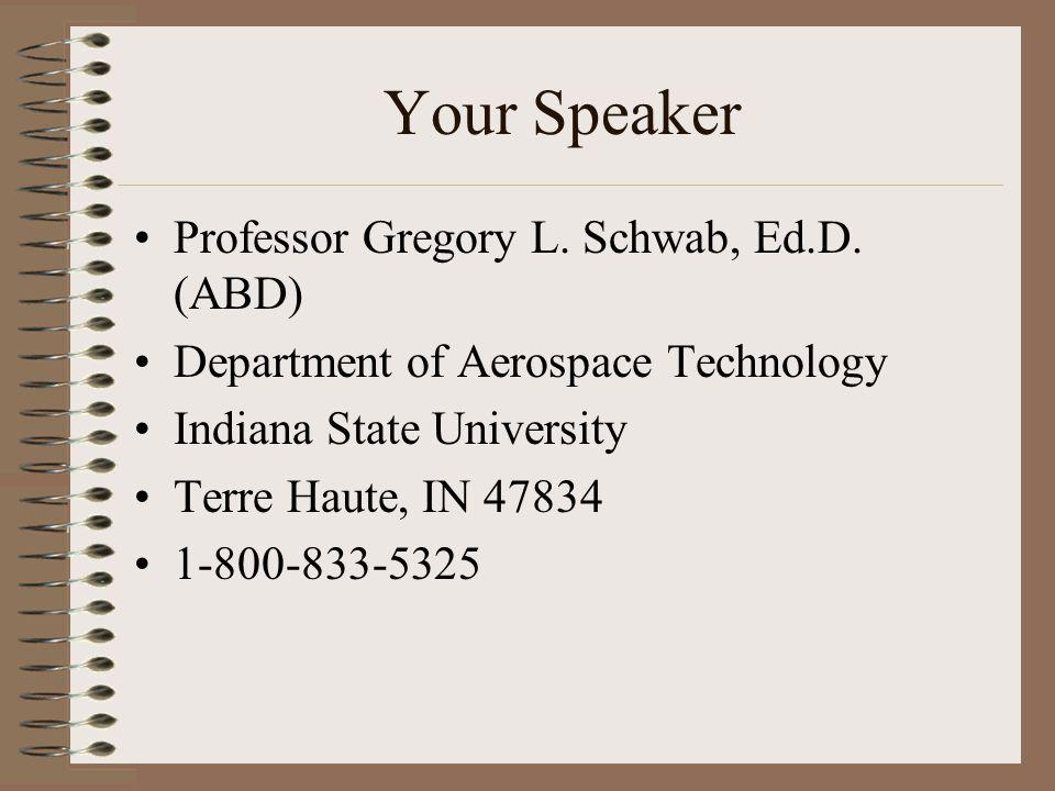 Your Speaker Professor Gregory L. Schwab, Ed.D. (ABD) Department of Aerospace Technology Indiana State University Terre Haute, IN 47834 1-800-833-5325