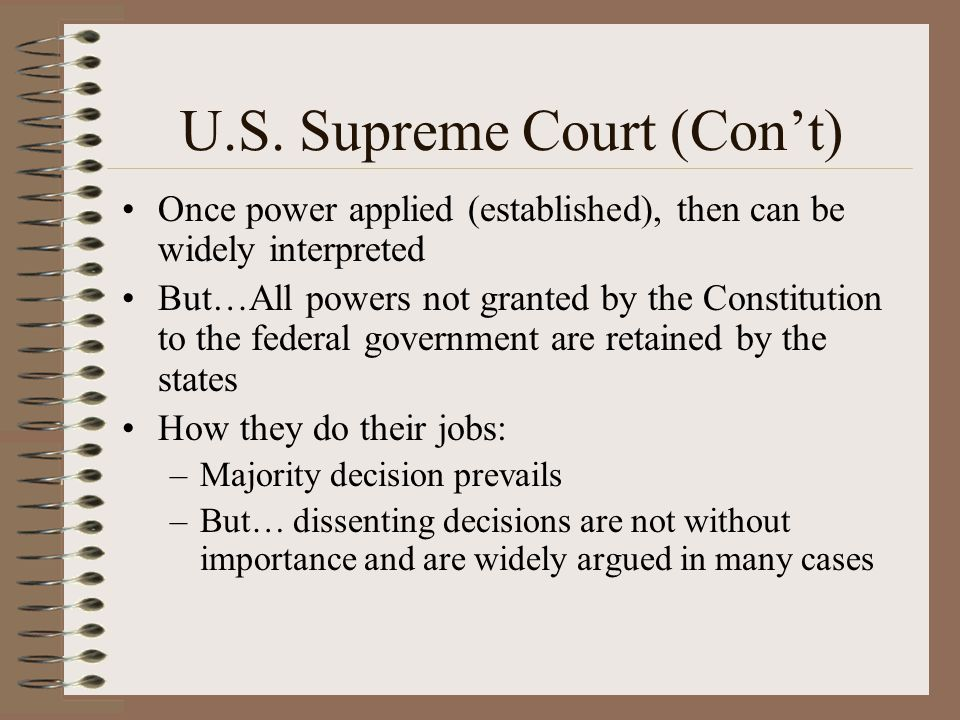 U.S. Supreme Court (Cont) Once power applied (established), then can be widely interpreted But…All powers not granted by the Constitution to the feder