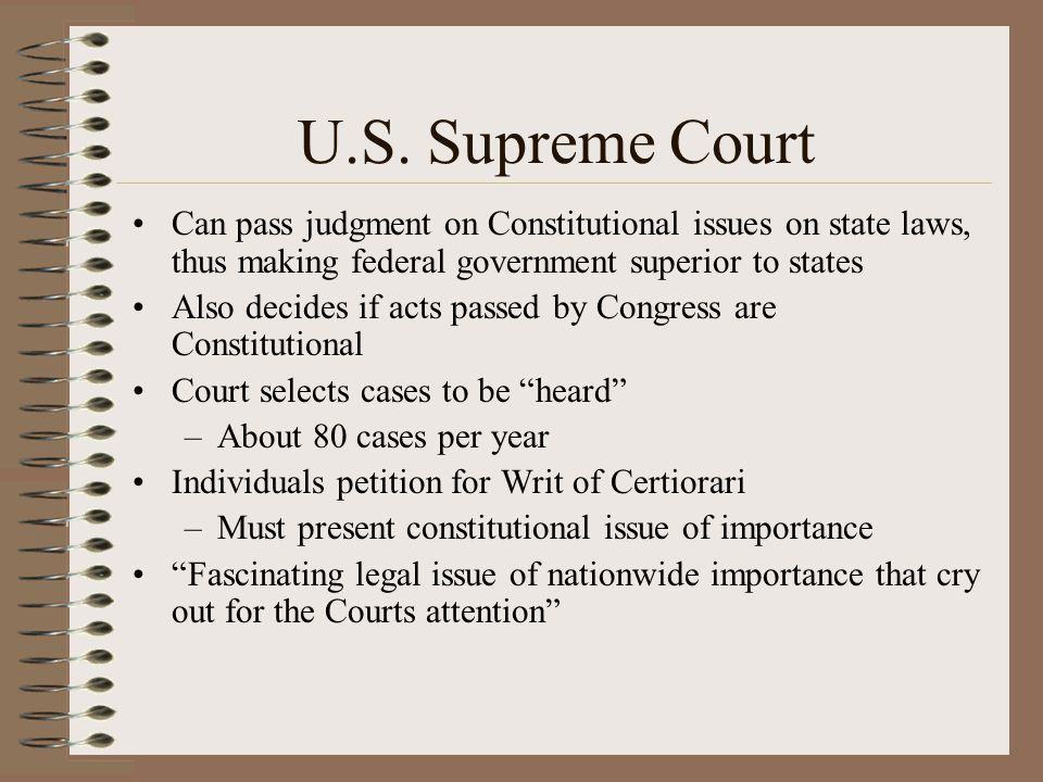 U.S. Supreme Court Can pass judgment on Constitutional issues on state laws, thus making federal government superior to states Also decides if acts pa