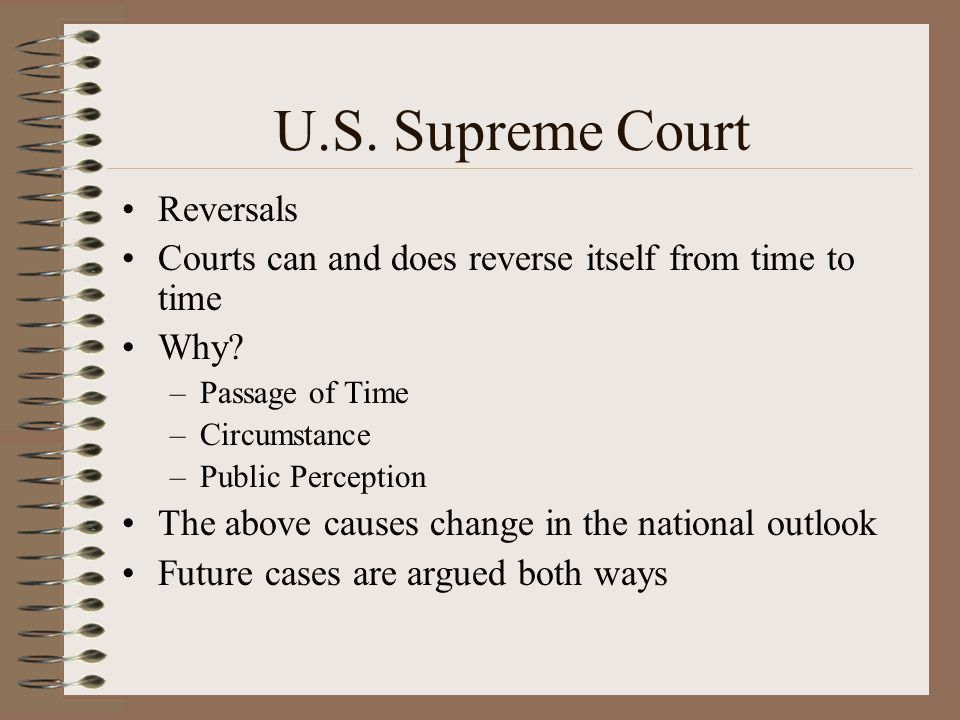 U.S. Supreme Court Reversals Courts can and does reverse itself from time to time Why? –Passage of Time –Circumstance –Public Perception The above cau