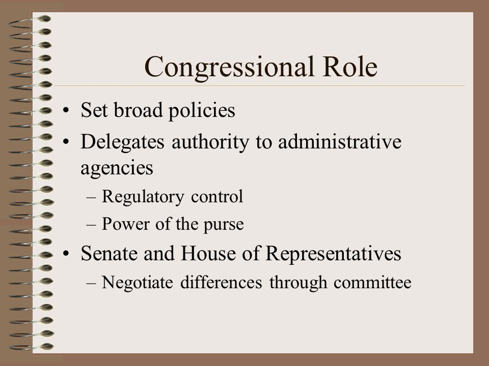 Congressional Role Set broad policies Delegates authority to administrative agencies –Regulatory control –Power of the purse Senate and House of Repre