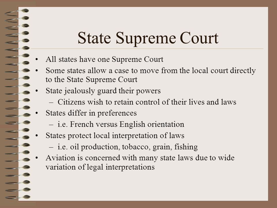 State Supreme Court All states have one Supreme Court Some states allow a case to move from the local court directly to the State Supreme Court State