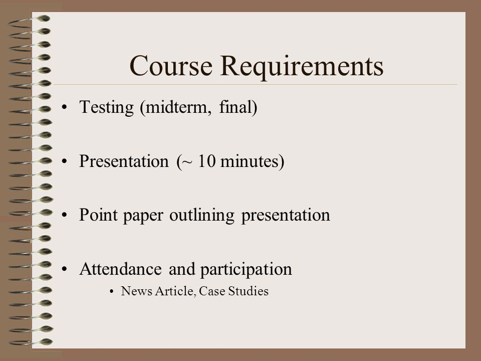 Course Requirements Testing (midterm, final) Presentation (~ 10 minutes) Point paper outlining presentation Attendance and participation News Article,