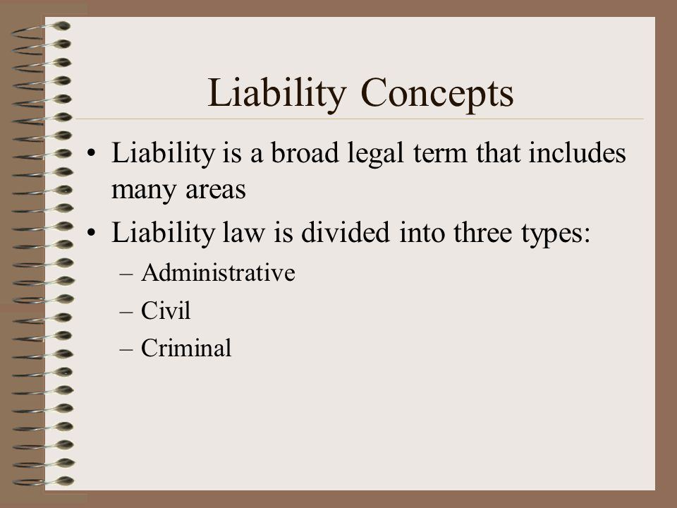 Liability Concepts Liability is a broad legal term that includes many areas Liability law is divided into three types: –Administrative –Civil –Crimina