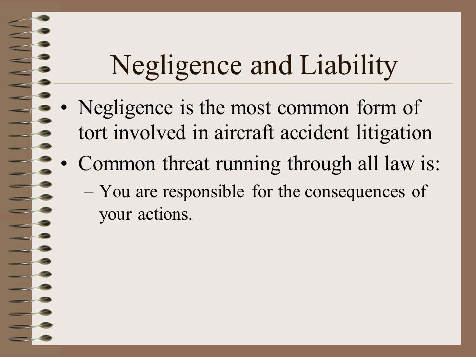 Negligence and Liability Negligence is the most common form of tort involved in aircraft accident litigation Common threat running through all law is: