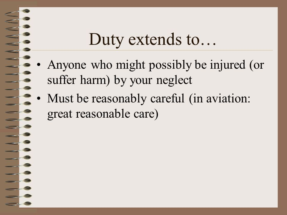 Duty extends to… Anyone who might possibly be injured (or suffer harm) by your neglect Must be reasonably careful (in aviation: great reasonable care)