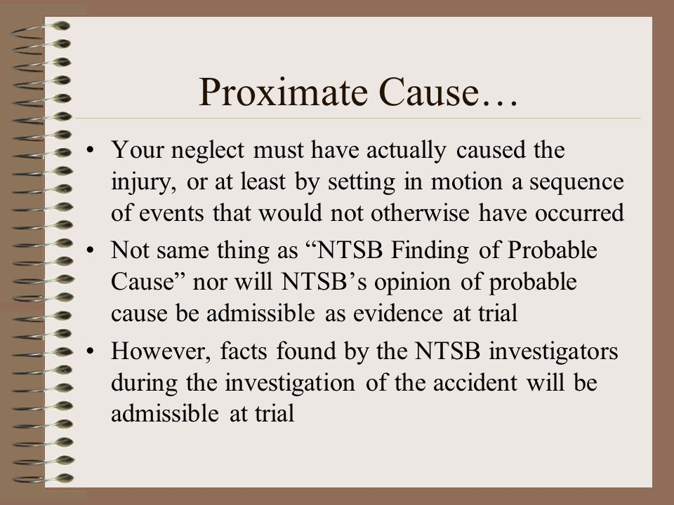 Proximate Cause… Your neglect must have actually caused the injury, or at least by setting in motion a sequence of events that would not otherwise hav