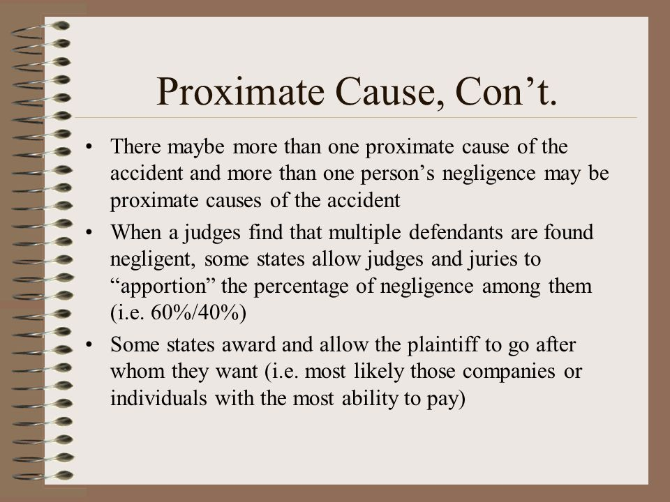 Proximate Cause, Cont. There maybe more than one proximate cause of the accident and more than one persons negligence may be proximate causes of the a
