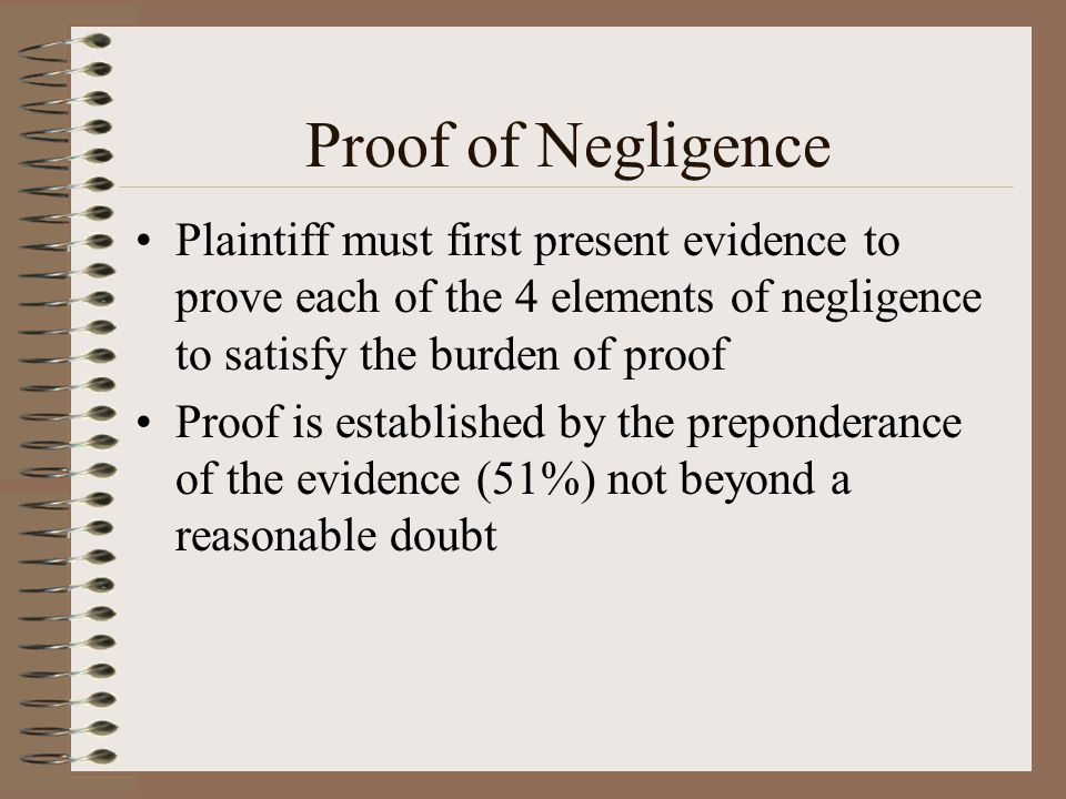 Proof of Negligence Plaintiff must first present evidence to prove each of the 4 elements of negligence to satisfy the burden of proof Proof is establ