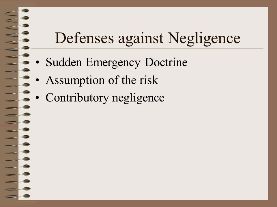 Defenses against Negligence Sudden Emergency Doctrine Assumption of the risk Contributory negligence