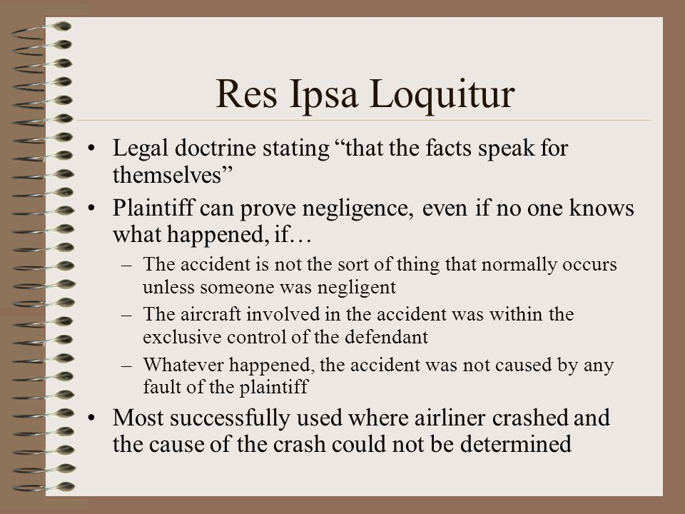 Res Ipsa Loquitur Legal doctrine stating that the facts speak for themselves Plaintiff can prove negligence, even if no one knows what happened, if… –