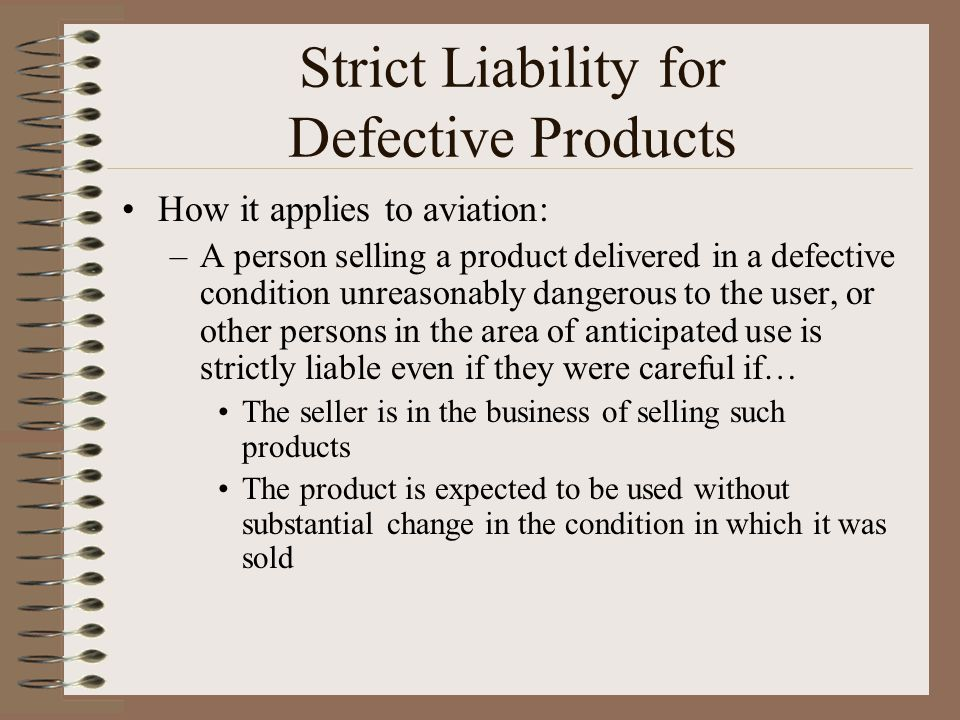 Strict Liability for Defective Products How it applies to aviation: –A person selling a product delivered in a defective condition unreasonably danger