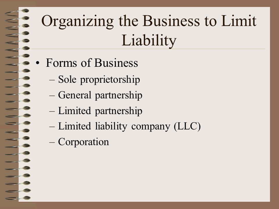 Organizing the Business to Limit Liability Forms of Business –Sole proprietorship –General partnership –Limited partnership –Limited liability company