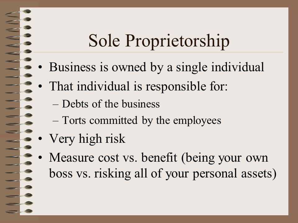 Sole Proprietorship Business is owned by a single individual That individual is responsible for: –Debts of the business –Torts committed by the employ